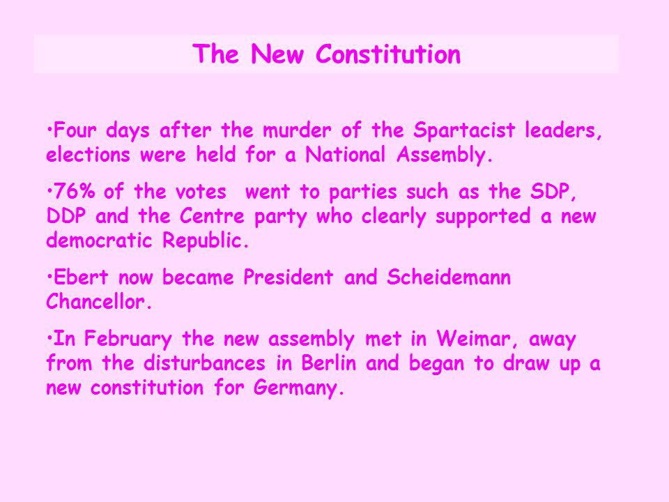 The New Constitution Four days after the murder of the Spartacist leaders, elections were held for a National Assembly. 76% of the votes went to parti
