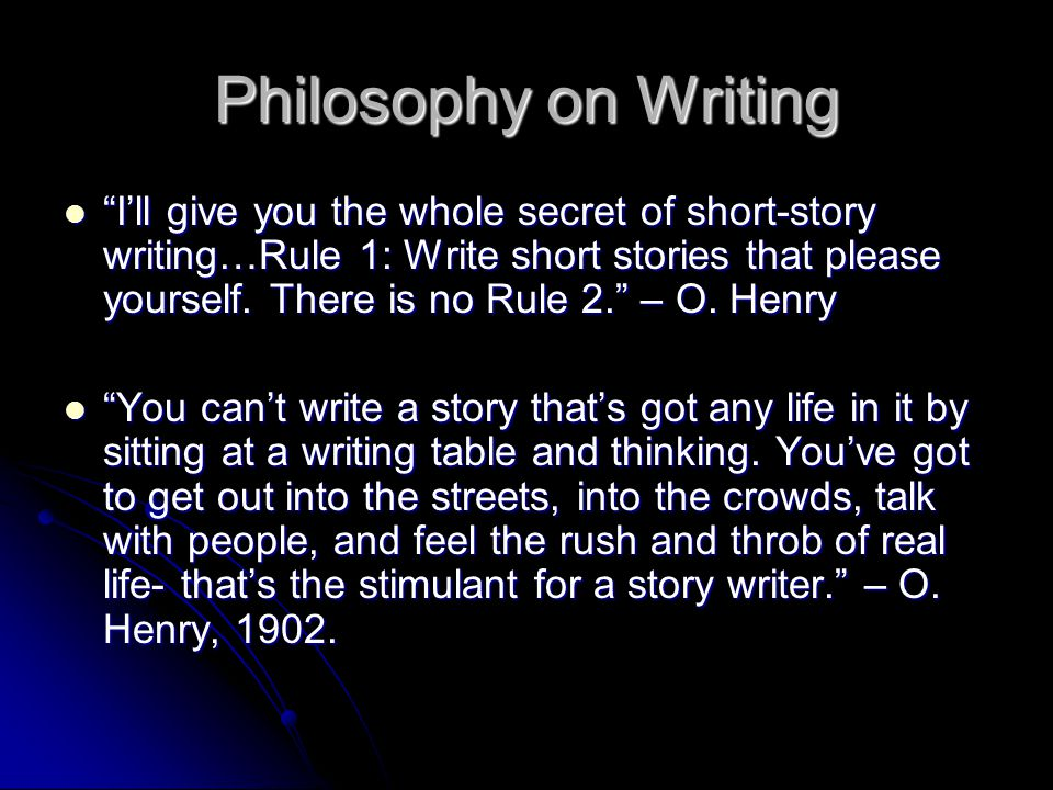 Philosophy on Writing I'll give you the whole secret of short-story writing…Rule 1: Write short stories that please yourself.