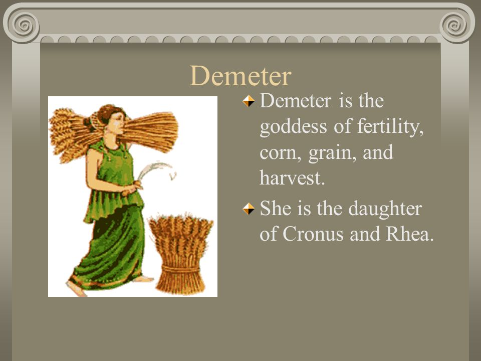 Demeter Demeter is the goddess of fertility, corn, grain, and harvest. She is the daughter of Cronus and Rhea.