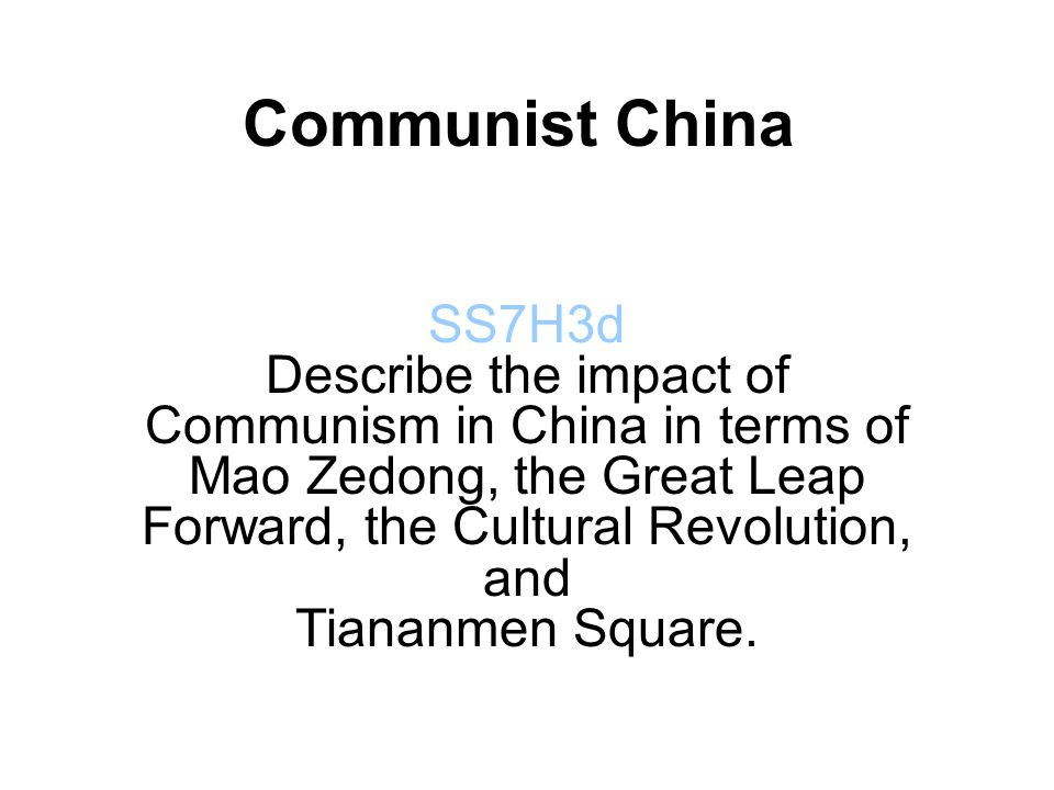 Communist China SS7H3d Describe the impact of Communism in China in terms of Mao Zedong, the Great Leap Forward, the Cultural Revolution, and Tiananmen Square.