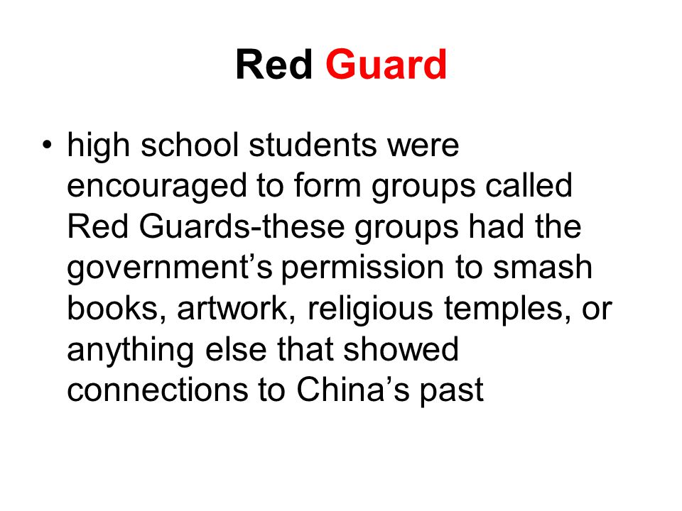 Red Guard high school students were encouraged to form groups called Red Guards-these groups had the government's permission to smash books, artwork, religious temples, or anything else that showed connections to China's past