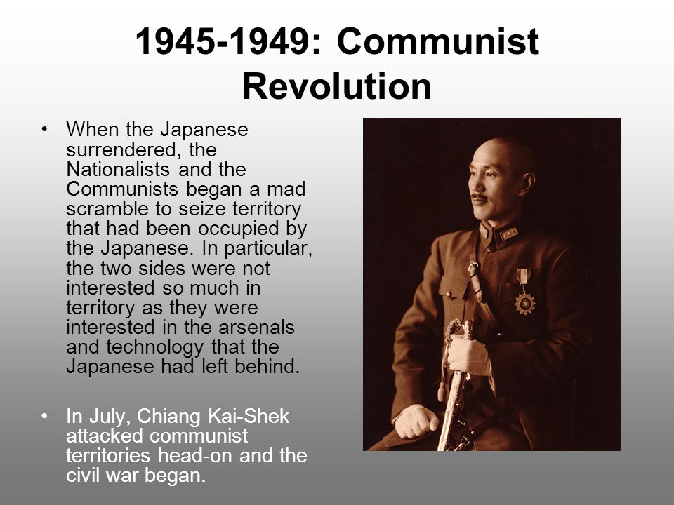 1945-1949: Communist Revolution When the Japanese surrendered, the Nationalists and the Communists began a mad scramble to seize territory that had been occupied by the Japanese.