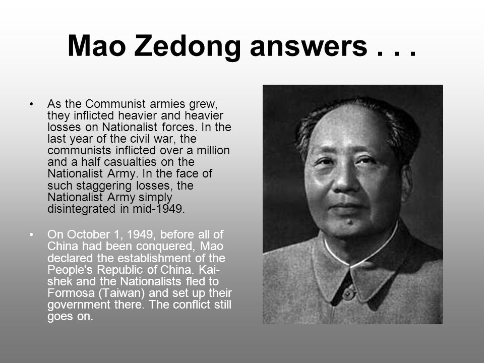 Mao Zedong answers... As the Communist armies grew, they inflicted heavier and heavier losses on Nationalist forces. In the last year of the civil war