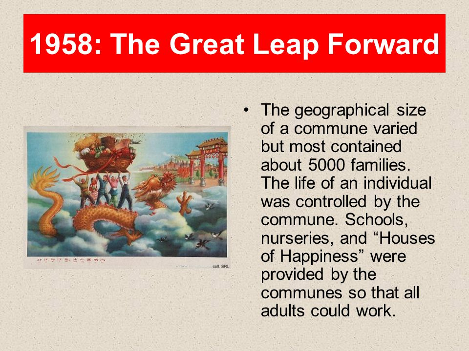 1958: The Great Leap Forward The geographical size of a commune varied but most contained about 5000 families. The life of an individual was controlle
