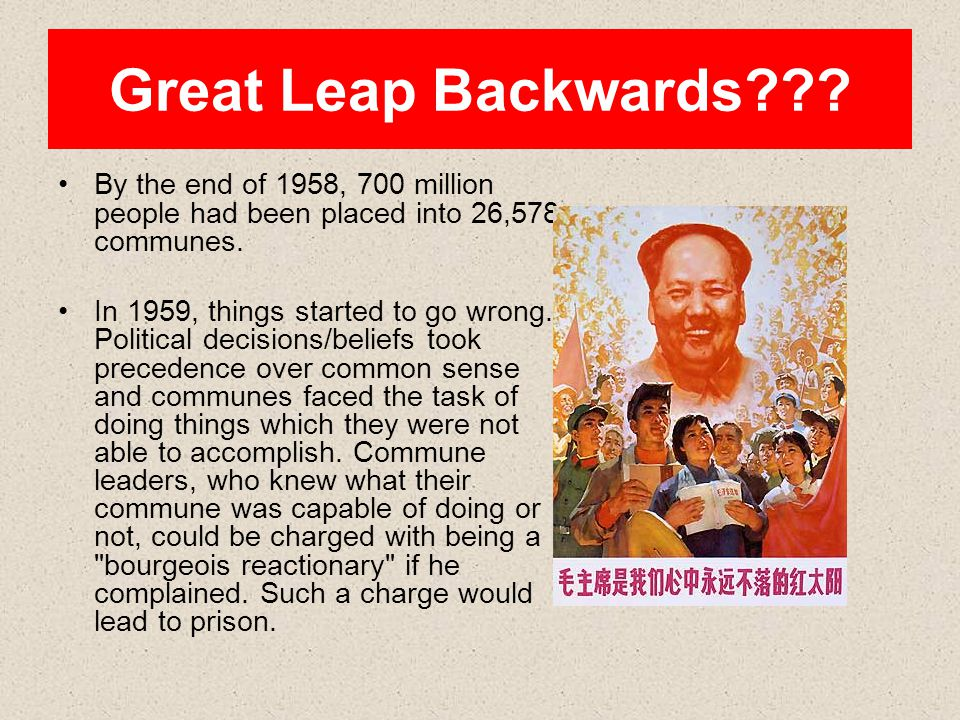 Great Leap Backwards??? By the end of 1958, 700 million people had been placed into 26,578 communes. In 1959, things started to go wrong. Political de