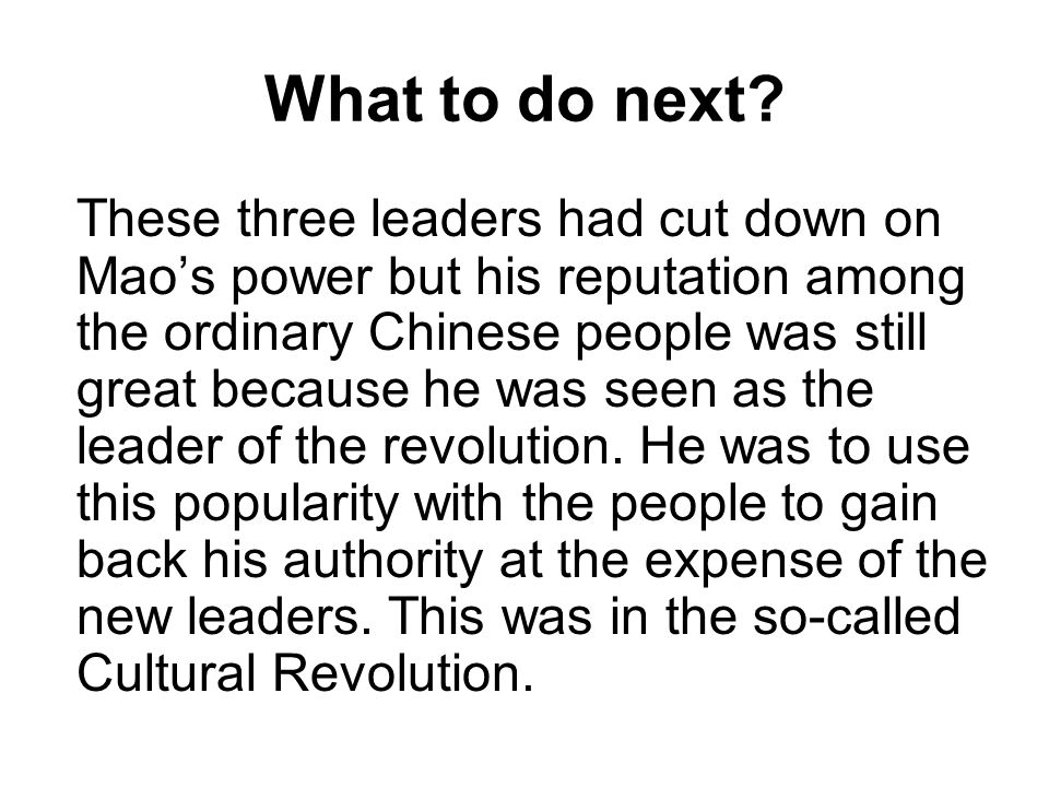 What to do next? These three leaders had cut down on Mao's power but his reputation among the ordinary Chinese people was still great because he was s