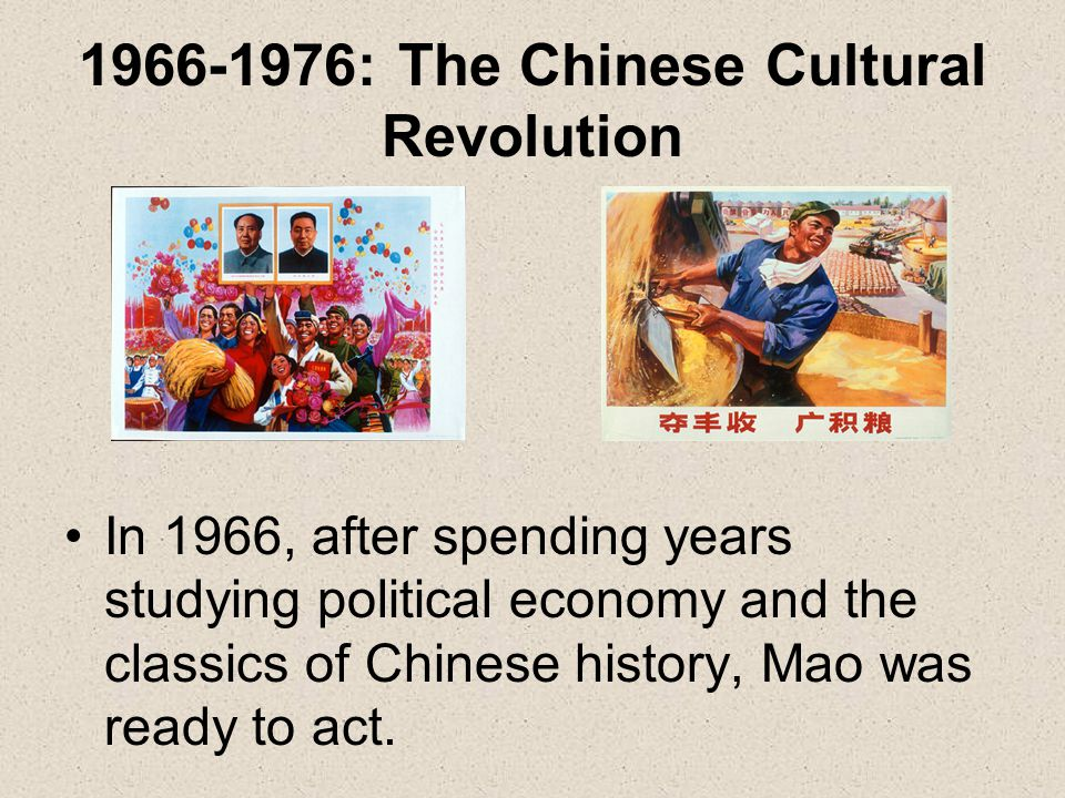 1966-1976: The Chinese Cultural Revolution In 1966, after spending years studying political economy and the classics of Chinese history, Mao was ready