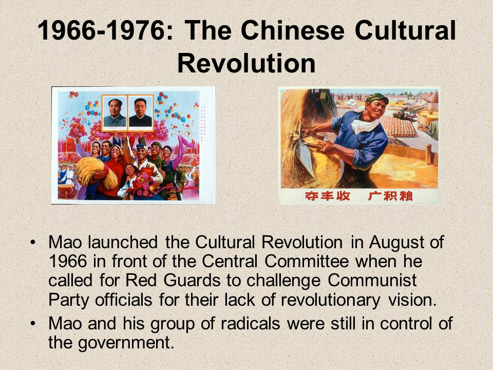 1966-1976: The Chinese Cultural Revolution Mao launched the Cultural Revolution in August of 1966 in front of the Central Committee when he called for