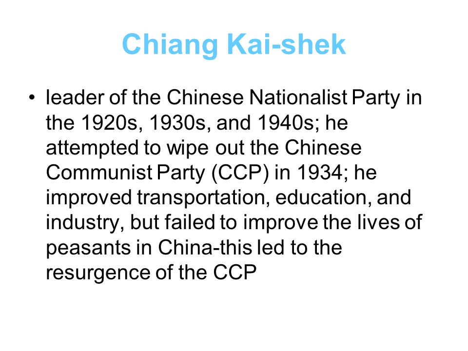 Chiang Kai-shek leader of the Chinese Nationalist Party in the 1920s, 1930s, and 1940s; he attempted to wipe out the Chinese Communist Party (CCP) in