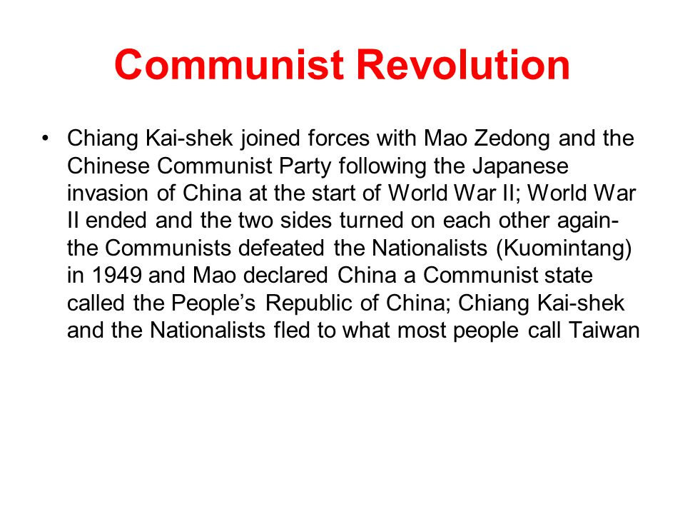 Communist Revolution Chiang Kai-shek joined forces with Mao Zedong and the Chinese Communist Party following the Japanese invasion of China at the start of World War II; World War II ended and the two sides turned on each other again- the Communists defeated the Nationalists (Kuomintang) in 1949 and Mao declared China a Communist state called the People's Republic of China; Chiang Kai-shek and the Nationalists fled to what most people call Taiwan