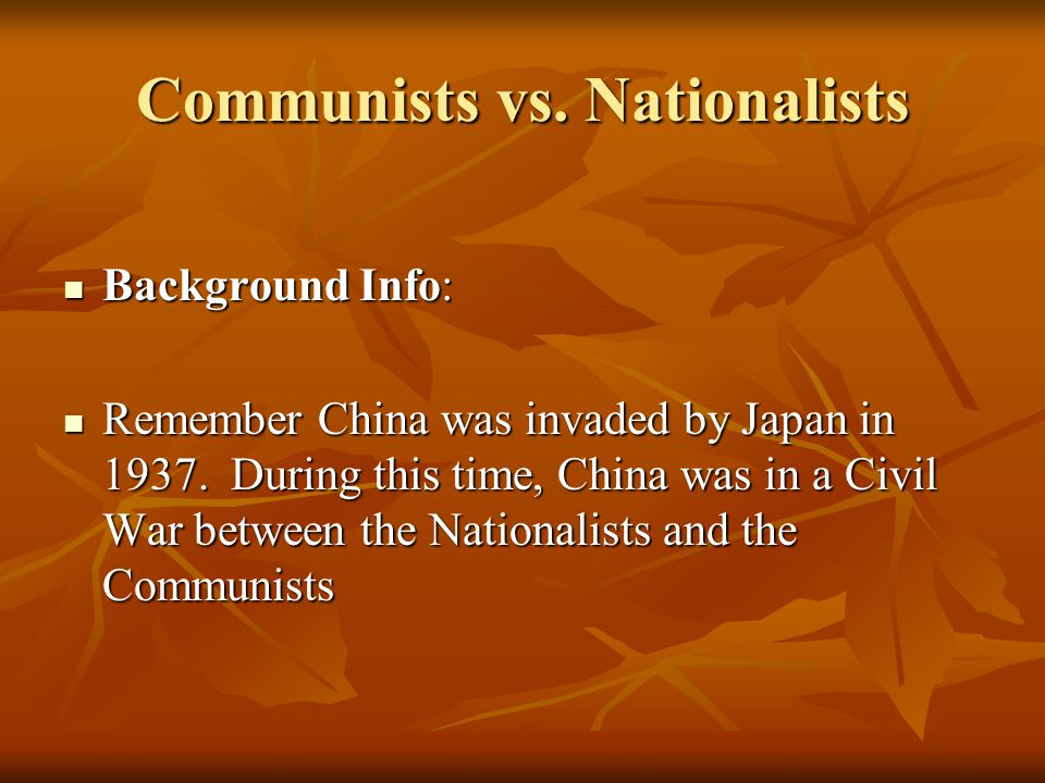 Communists vs. Nationalists Background Info: Background Info: Remember China was invaded by Japan in 1937. During this time, China was in a Civil War