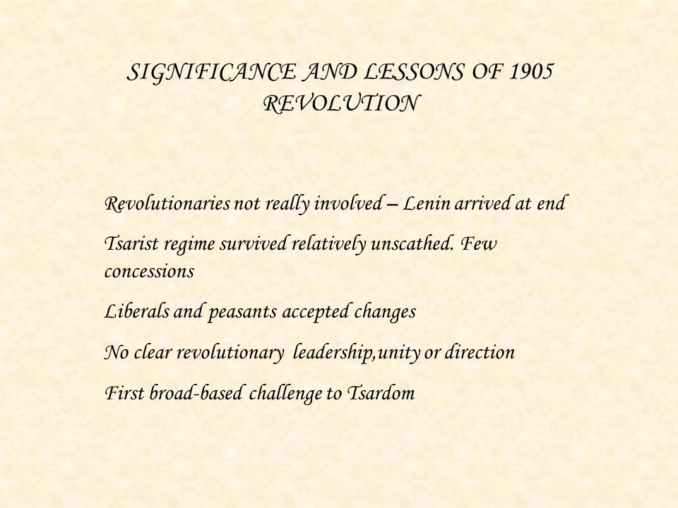SIGNIFICANCE AND LESSONS OF 1905 REVOLUTION Revolutionaries not really involved – Lenin arrived at end Tsarist regime survived relatively unscathed. F