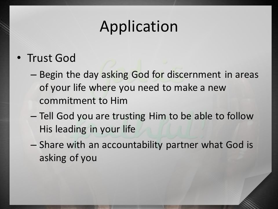 Application Trust God – Begin the day asking God for discernment in areas of your life where you need to make a new commitment to Him – Tell God you are trusting Him to be able to follow His leading in your life – Share with an accountability partner what God is asking of you