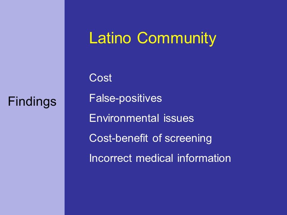 Findings Latino Community Cost False-positives Environmental issues Cost-benefit of screening Incorrect medical information