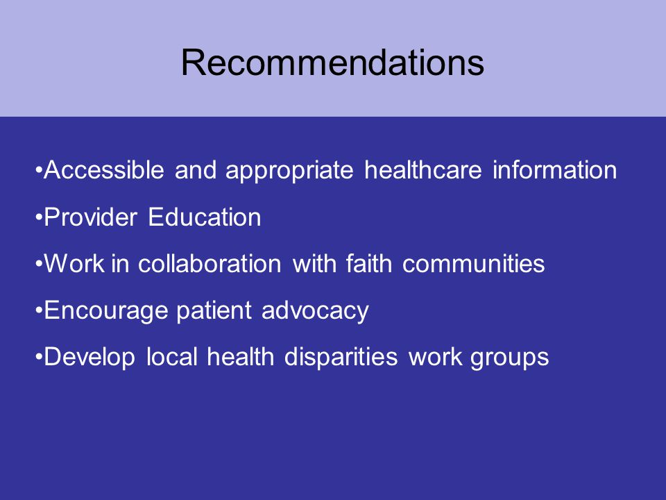 Recommendations Accessible and appropriate healthcare information Provider Education Work in collaboration with faith communities Encourage patient advocacy Develop local health disparities work groups