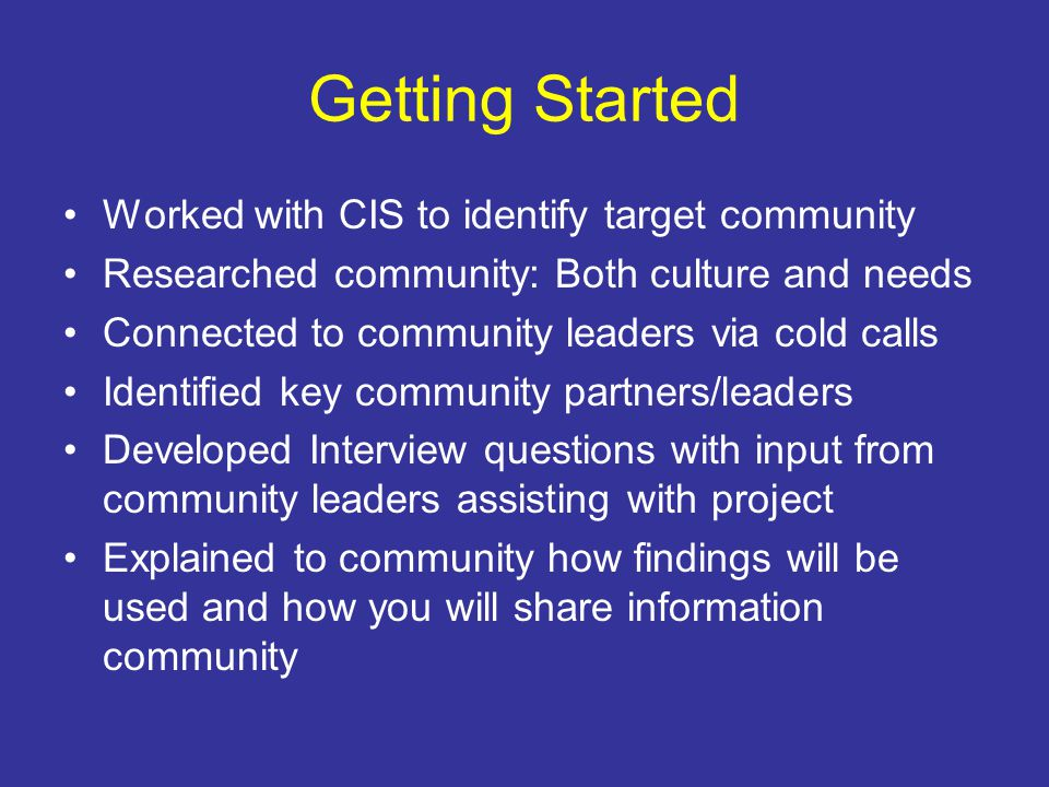 Getting Started Worked with CIS to identify target community Researched community: Both culture and needs Connected to community leaders via cold calls Identified key community partners/leaders Developed Interview questions with input from community leaders assisting with project Explained to community how findings will be used and how you will share information community