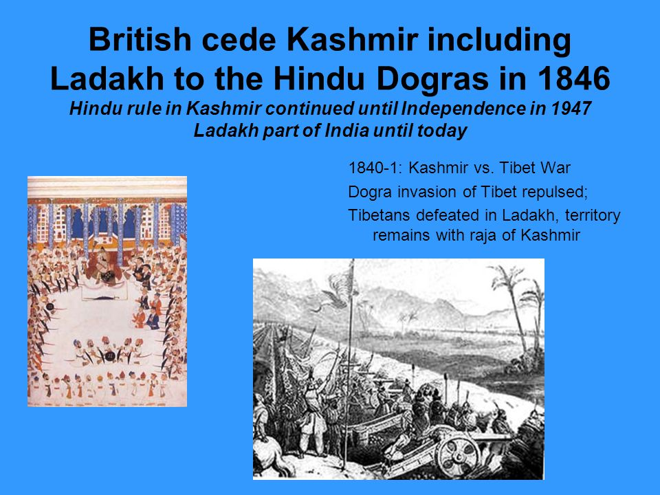 British cede Kashmir including Ladakh to the Hindu Dogras in 1846 Hindu rule in Kashmir continued until Independence in 1947 Ladakh part of India until today : Kashmir vs.