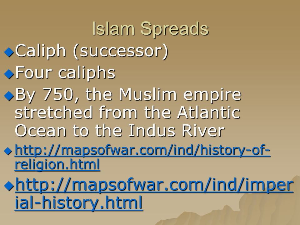 Islam Spreads  Caliph (successor)  Four caliphs  By 750, the Muslim empire stretched from the Atlantic Ocean to the Indus River  http://mapsofwar.com/ind/history-of- religion.html http://mapsofwar.com/ind/history-of- religion.html http://mapsofwar.com/ind/history-of- religion.html  http://mapsofwar.com/ind/imper ial-history.html http://mapsofwar.com/ind/imper ial-history.html http://mapsofwar.com/ind/imper ial-history.html