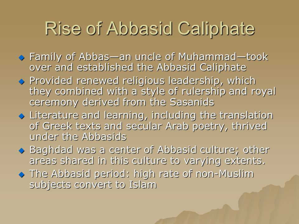 Rise of Abbasid Caliphate  Family of Abbas—an uncle of Muhammad—took over and established the Abbasid Caliphate  Provided renewed religious leadership, which they combined with a style of rulership and royal ceremony derived from the Sasanids  Literature and learning, including the translation of Greek texts and secular Arab poetry, thrived under the Abbasids  Baghdad was a center of Abbasid culture; other areas shared in this culture to varying extents.