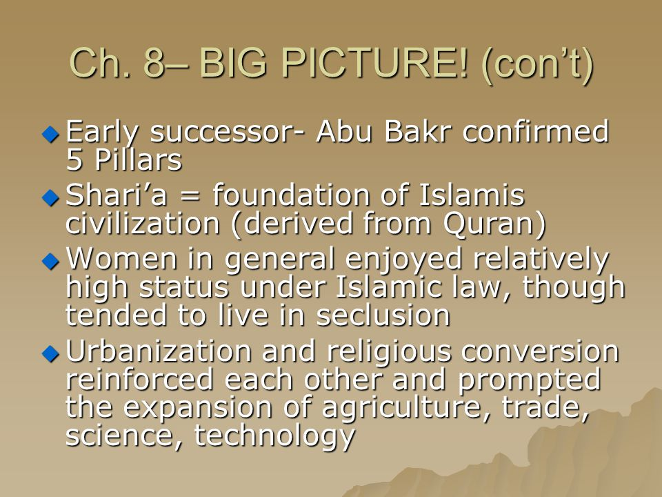 Ch. 8– BIG PICTURE! (con't)  Early successor- Abu Bakr confirmed 5 Pillars  Shari'a = foundation of Islamis civilization (derived from Quran)  Wome