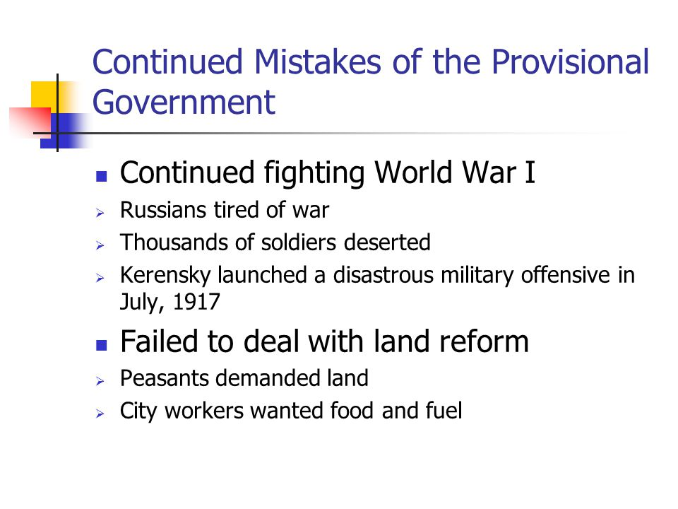 Continued Mistakes of the Provisional Government Continued fighting World War I  Russians tired of war  Thousands of soldiers deserted  Kerensky la