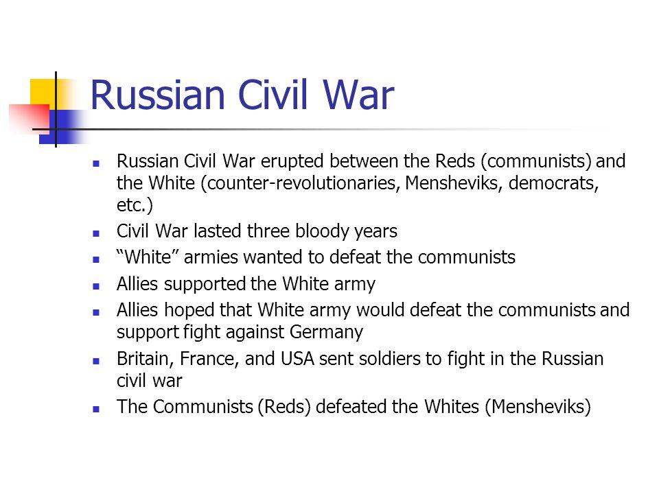 Russian Civil War Russian Civil War erupted between the Reds (communists) and the White (counter-revolutionaries, Mensheviks, democrats, etc.) Civil W