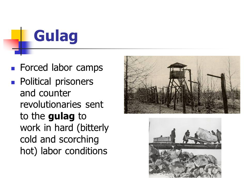 Gulag Forced labor camps Political prisoners and counter revolutionaries sent to the gulag to work in hard (bitterly cold and scorching hot) labor con