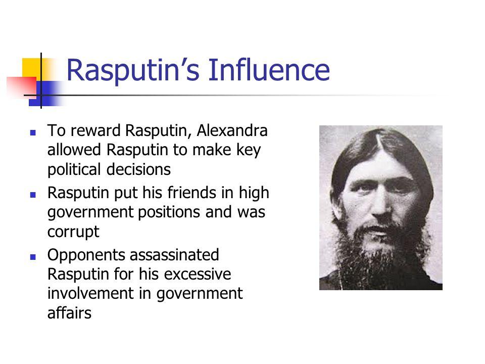 Rasputin's Influence To reward Rasputin, Alexandra allowed Rasputin to make key political decisions Rasputin put his friends in high government positi