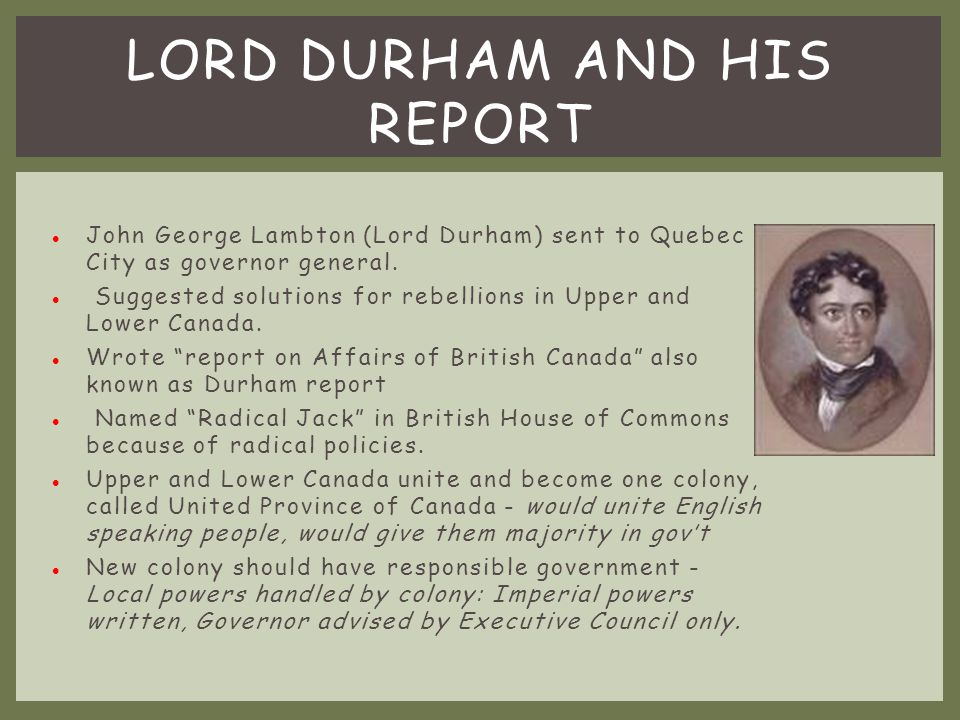 Lower Canada became even worse than before the rebellion Upper Canada afraid to speak out because moderate reformers were branded as rebels Prime minister decided to send Lord Durham as governor general AFTERMATH OF THE REBELLION