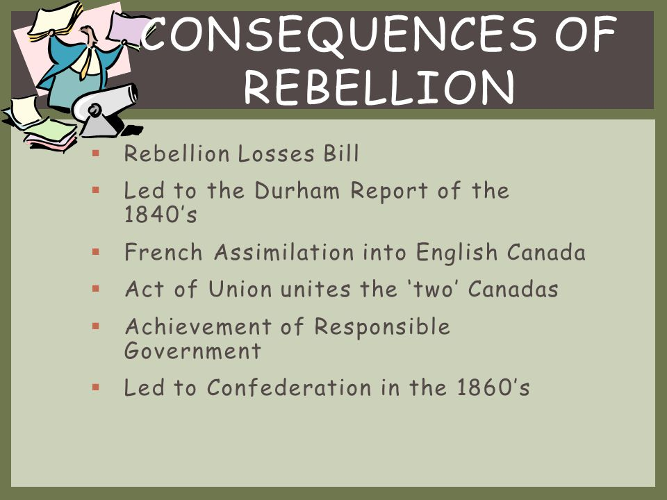  Protesting against the Oligarchies control  Desired a Responsible Government  Wanted less Church control  Assembly had to approve taxes or no collection would occur  Upper Canada  William Lyon Mackenzie  The Reformers  Vs.