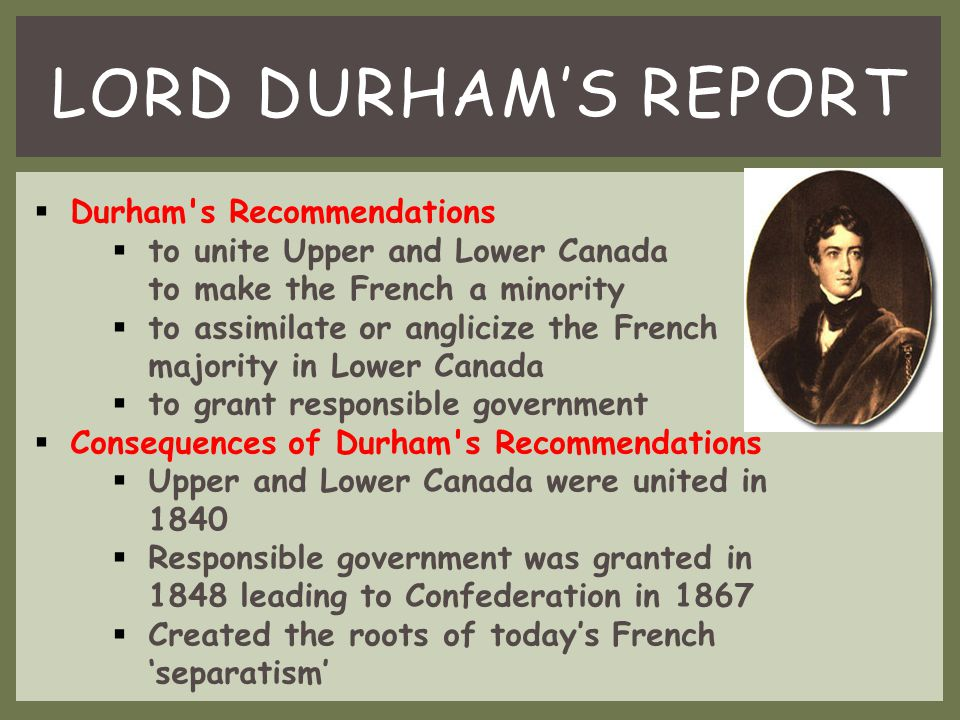 CONSEQUENCES OF REBELLION  Rebellion Losses Bill  Led to the Durham Report of the 1840's  French Assimilation into English Canada  Act of Union unites the 'two' Canadas  Achievement of Responsible Government  Led to Confederation in the 1860's