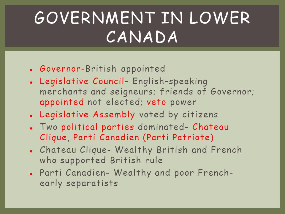 Lower Canada wealthy seigneur and member of the Legislative Assembly Had strong support of French land owning and political elite Conservative- favored doing things traditional & slow way Served as officer in militia by defending British North America from Americans during war of 1812 Elected speaker of the Legislative Assembly of Lower Canada Became leader of the Parti Canadien political party LOUIS-JOSEPH PAPINEAU