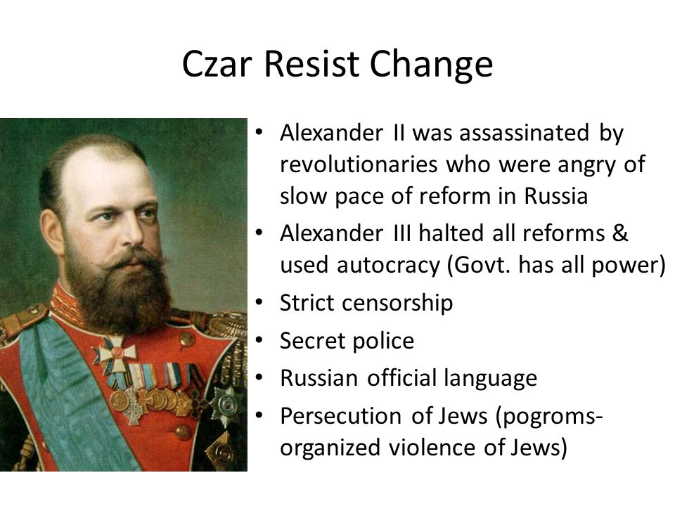 Czar Resist Change Alexander II was assassinated by revolutionaries who were angry of slow pace of reform in Russia Alexander III halted all reforms &