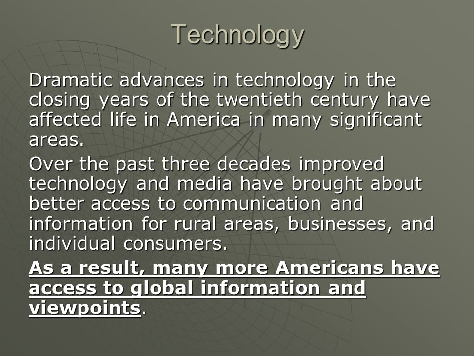 Dramatic advances in technology in the closing years of the twentieth century have affected life in America in many significant areas.