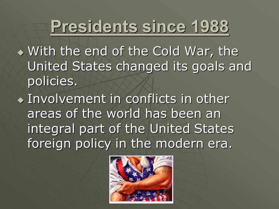 Presidents since 1988  With the end of the Cold War, the United States changed its goals and policies.