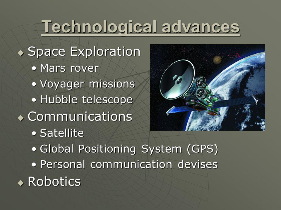 Technological advances  Space Exploration Mars roverMars rover Voyager missionsVoyager missions Hubble telescopeHubble telescope  Communications SatelliteSatellite Global Positioning System (GPS)Global Positioning System (GPS) Personal communication devisesPersonal communication devises  Robotics