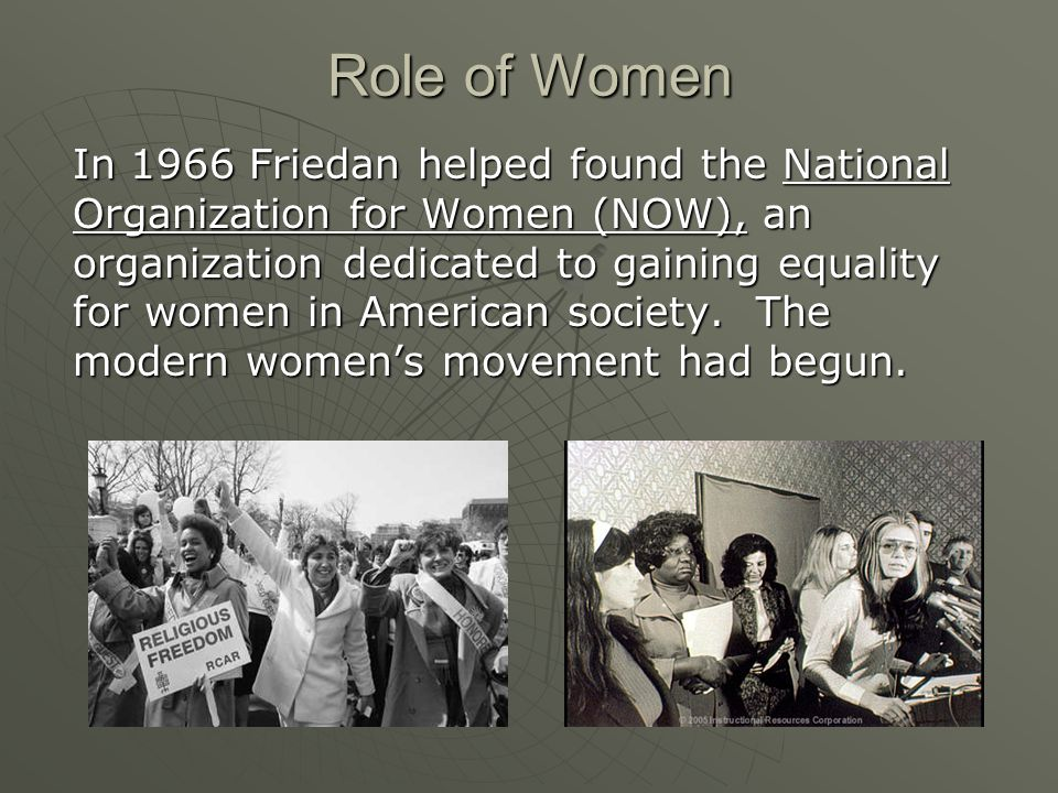 In 1966 Friedan helped found the National Organization for Women (NOW), an organization dedicated to gaining equality for women in American society.