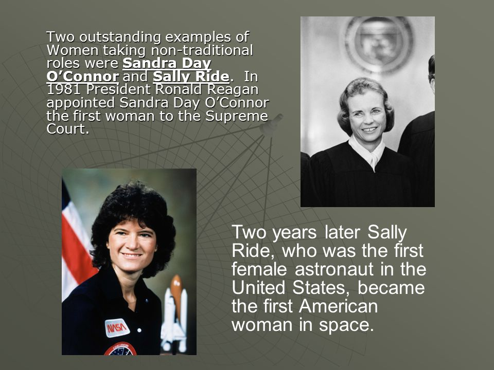 Two outstanding examples of Women taking non-traditional roles were Sandra Day O'Connor and Sally Ride.