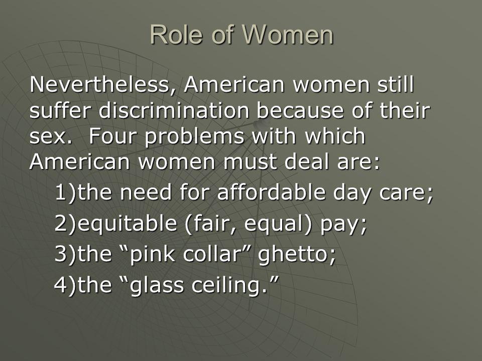 Role of Women Nevertheless, American women still suffer discrimination because of their sex.