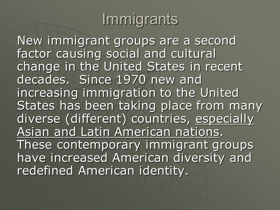New immigrant groups are a second factor causing social and cultural change in the United States in recent decades.