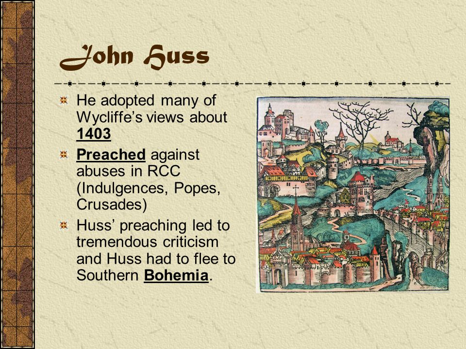 John Huss A Bohemian (modern day Czechoslovakia) Attended University of Prague and in 1401 became Dean of the philosophical faculty—a humanist He became a highly respected preacher in Bohemia.