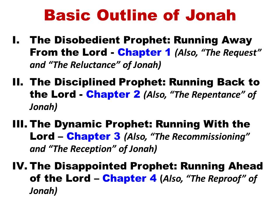 Basic Outline of Jonah I.The Disobedient Prophet: Running Away From the Lord - Chapter 1 (Also, The Request and The Reluctance of Jonah) II.The Disciplined Prophet: Running Back to the Lord - Chapter 2 (Also, The Repentance of Jonah) III.The Dynamic Prophet: Running With the Lord – Chapter 3 (Also, The Recommissioning and The Reception of Jonah) IV.The Disappointed Prophet: Running Ahead of the Lord – Chapter 4 (Also, The Reproof of Jonah)