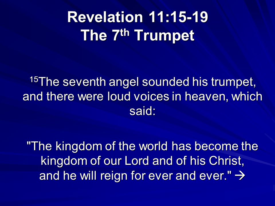 Revelation 11:15-19 The 7 th Trumpet 15 The seventh angel sounded his trumpet, and there were loud voices in heaven, which said: The kingdom of the world has become the kingdom of our Lord and of his Christ, and he will reign for ever and ever.  The kingdom of the world has become the kingdom of our Lord and of his Christ, and he will reign for ever and ever. 