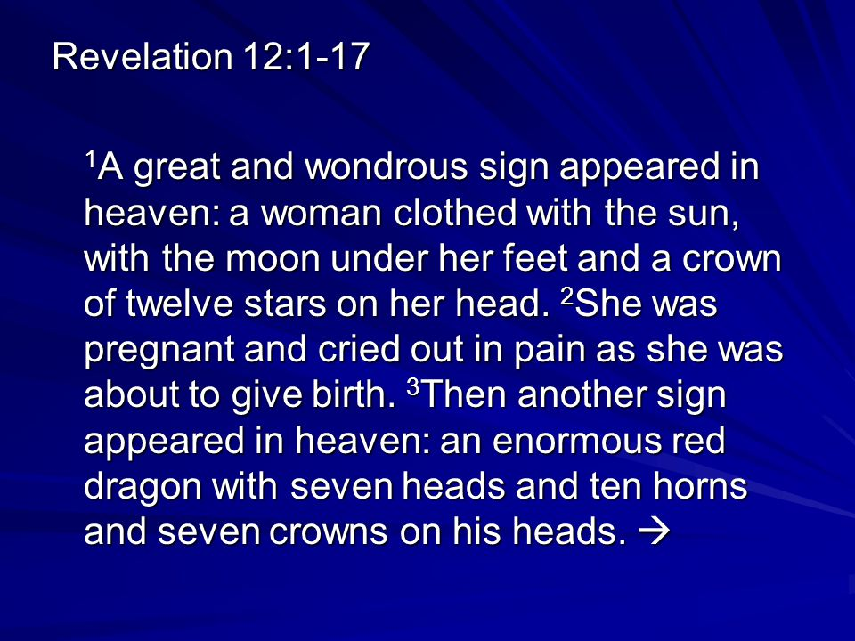 Revelation 12:1-17 1 A great and wondrous sign appeared in heaven: a woman clothed with the sun, with the moon under her feet and a crown of twelve stars on her head.