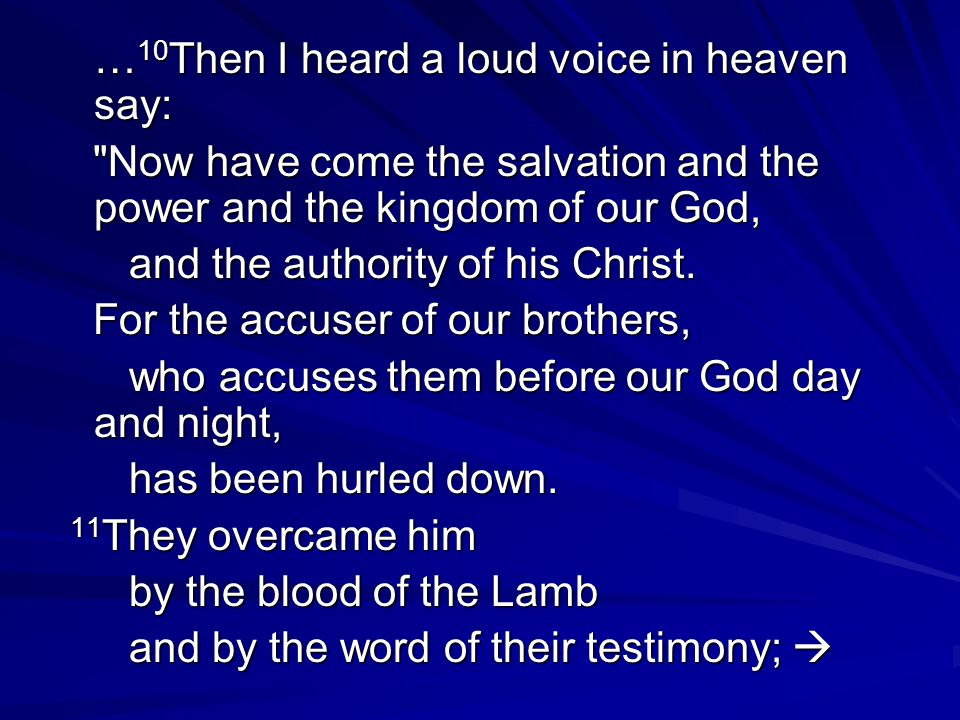 … 10 Then I heard a loud voice in heaven say: Now have come the salvation and the power and the kingdom of our God, Now have come the salvation and the power and the kingdom of our God, and the authority of his Christ.