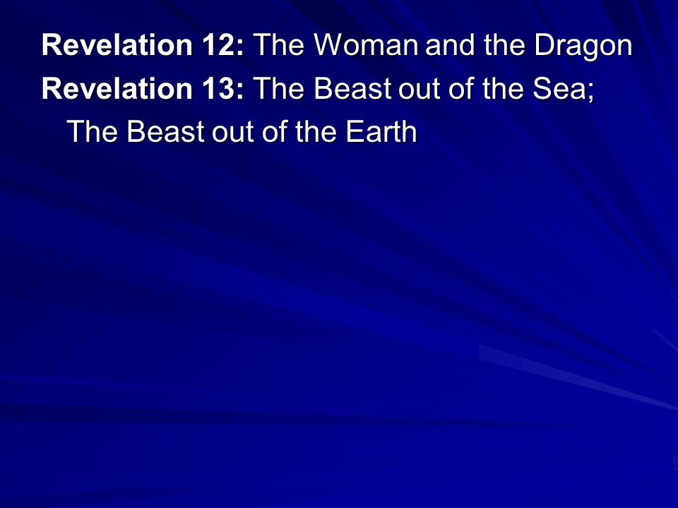 Revelation 12: The Woman and the Dragon Revelation 13: The Beast out of the Sea; The Beast out of the Earth
