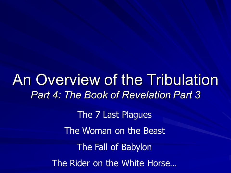 An Overview of the Tribulation Part 4: The Book of Revelation Part 3 The 7 Last Plagues The Woman on the Beast The Fall of Babylon The Rider on the White Horse…