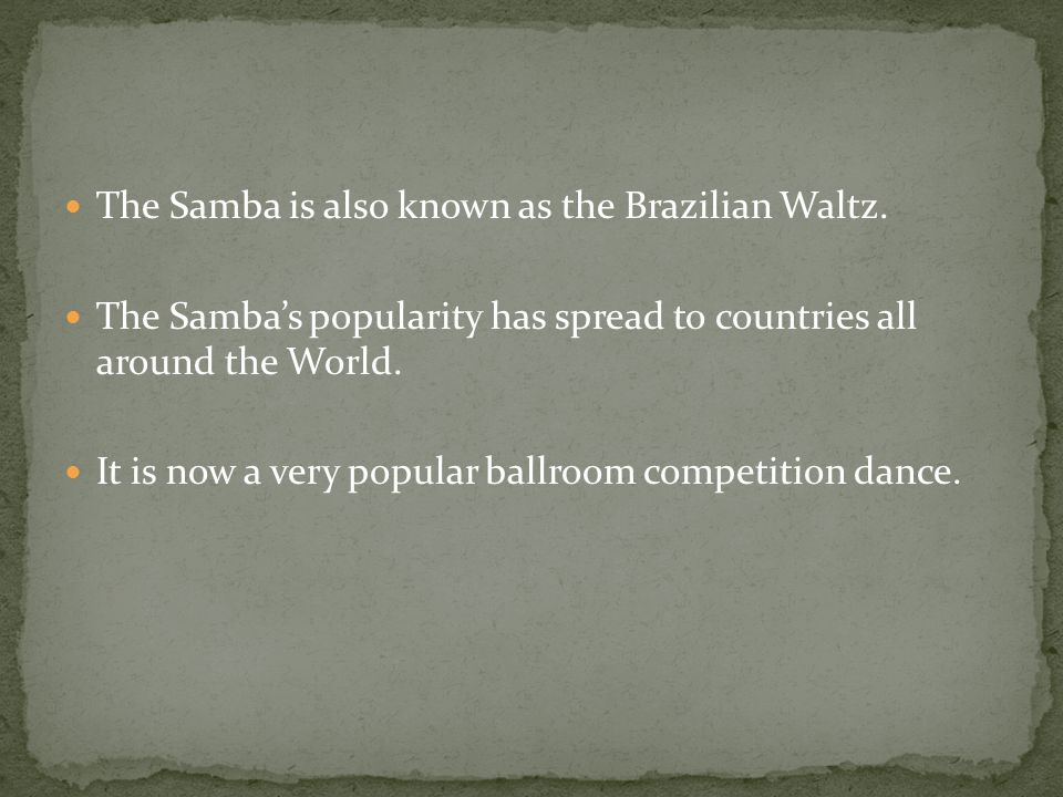 The Samba is also known as the Brazilian Waltz.