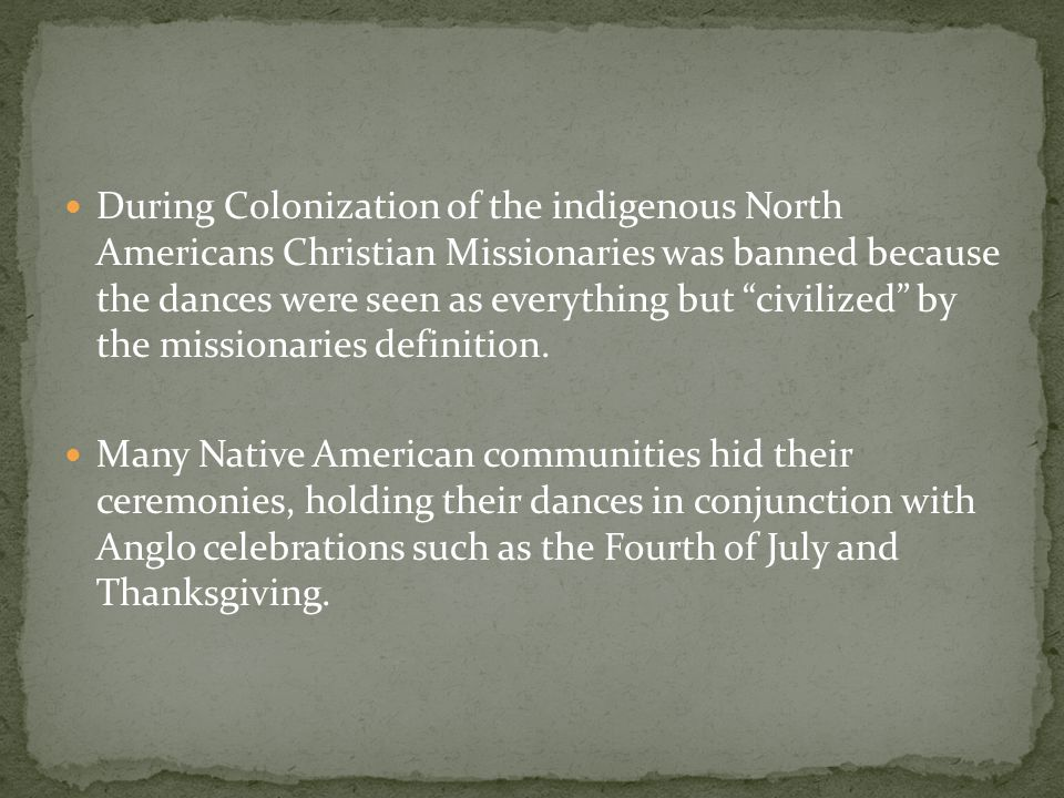 During Colonization of the indigenous North Americans Christian Missionaries was banned because the dances were seen as everything but civilized by the missionaries definition.