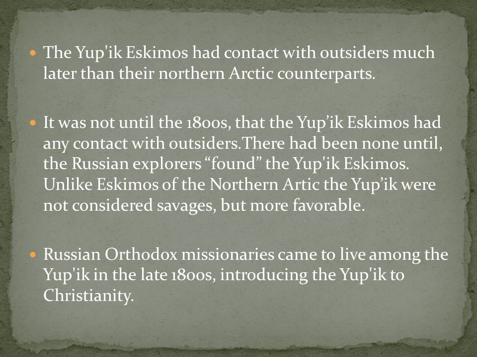 The Yup ik Eskimos had contact with outsiders much later than their northern Arctic counterparts.